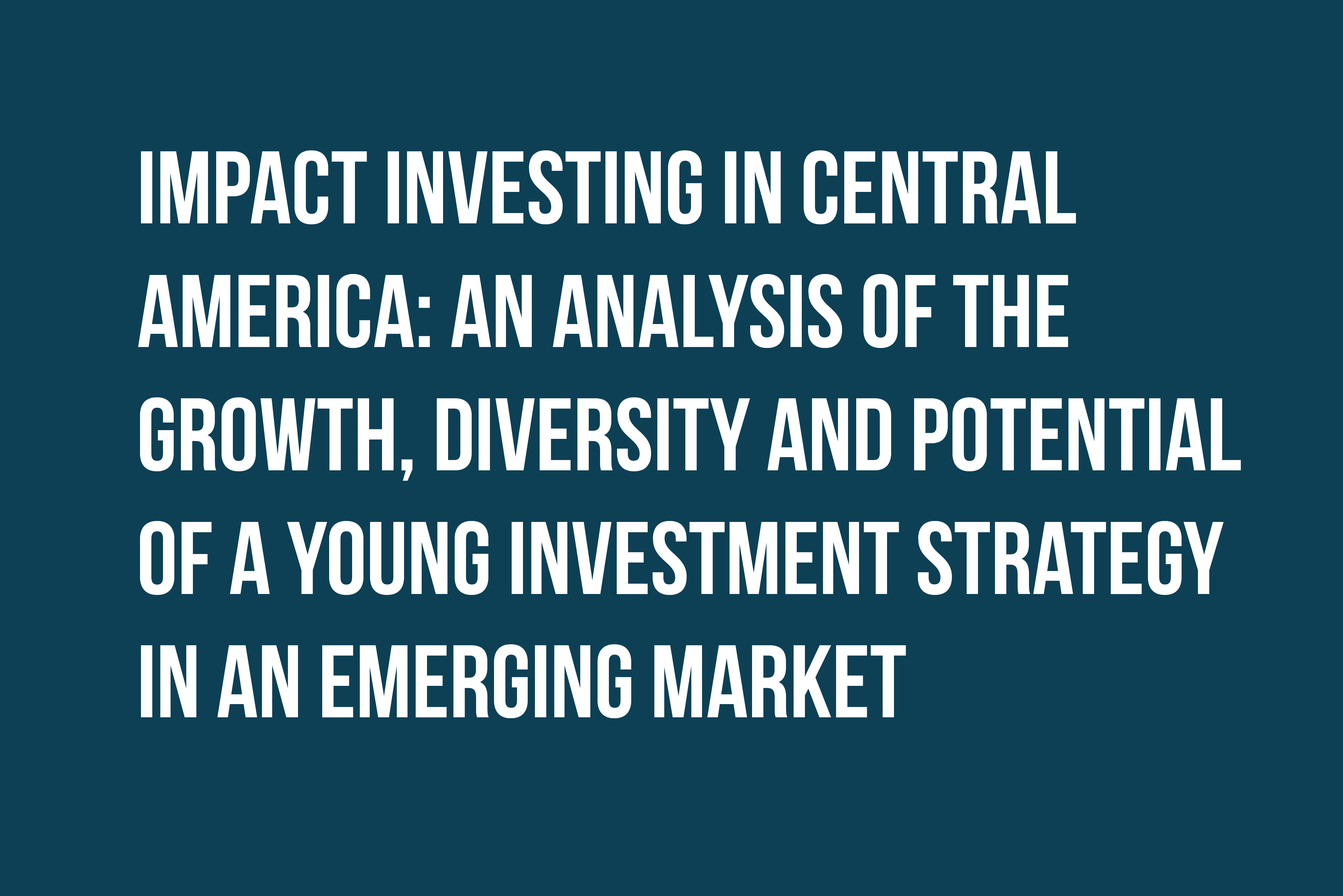 Impact Investing in Central America: An Analysis of the Growth, Diversity and Potential of a Young Investment Strategy in an Emerging Market