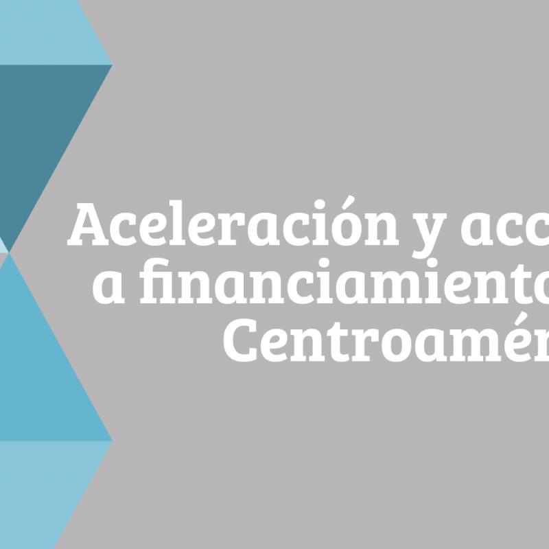Aceleración y Acceso a la Financiación en Centroamérica